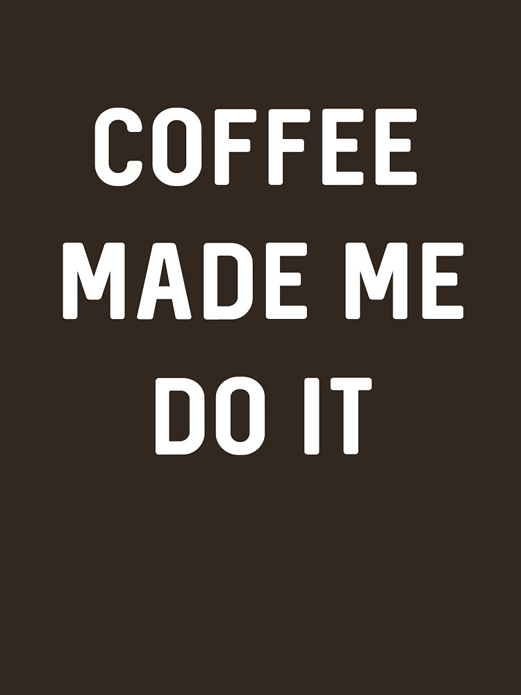 Coffee Made Me Do It by wondrous