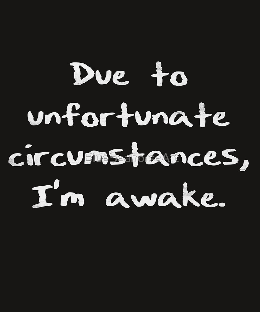 Due to unfortunate circumstances, I'm awake. by BlueSeahorseArt