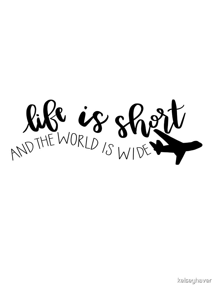 Life is Short & The World is Wide by kelseyhaver