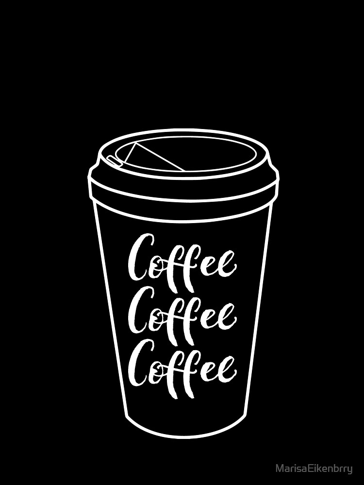 Coffee Coffee Coffee - White Text by MarisaEikenbrry