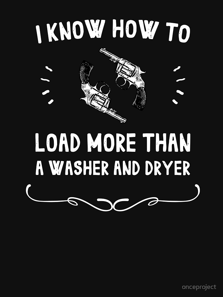 I Know How To Load More Than A Washer And Dryer Guns by onceproject