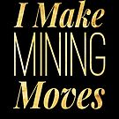 I Make Mining Moves  by Stephanie Perry
