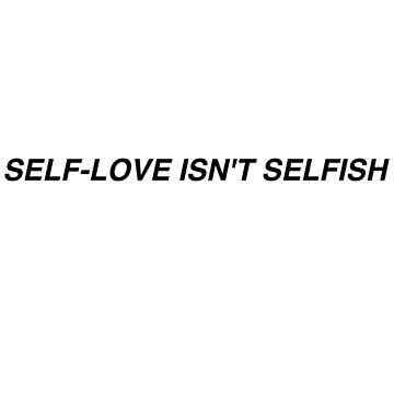 SELF LOVE ISN'T SELFISH by awakenclothing