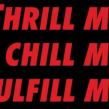 thrill me, chill me, fulfill me. by 17slwt