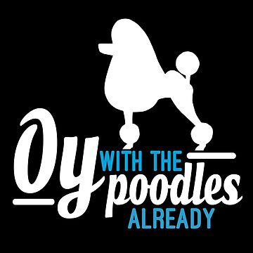 Oy with the Poodles! by designRoBoT