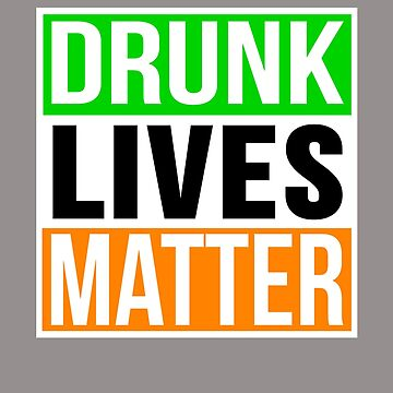 Drunk Lives Matter Funny St. Patrick's Day Design by Terrystees