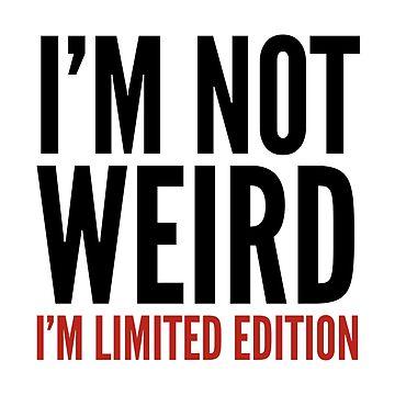 I'm Not Weird I'm Limited Edition by CreativeAngel