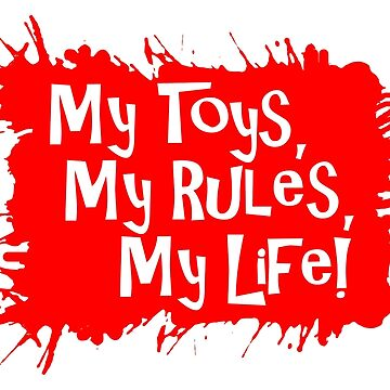 My Toys, My Rules, My Life! by ezcreative