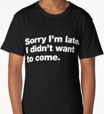 Sorry I'm late. I didn't want to come. Long T-Shirt