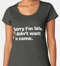 Sorry I'm late. I didn't want to come. Women's Premium T-Shirt