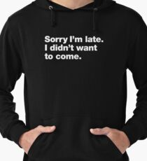Sorry I'm late. I didn't want to come. Lightweight Hoodie