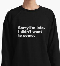 Sorry I'm late. I didn't want to come. Lightweight Sweatshirt