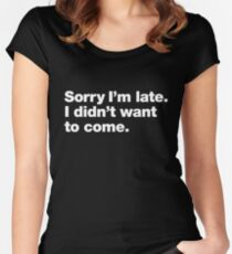 Sorry I'm late. I didn't want to come. Women's Fitted Scoop T-Shirt