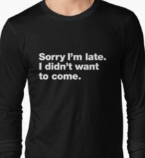 Sorry I'm late. I didn't want to come. Long Sleeve T-Shirt