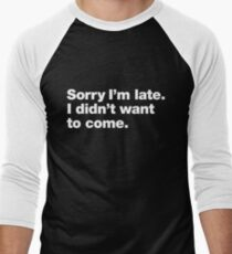 Sorry I'm late. I didn't want to come. Men's Baseball ¾ T-Shirt