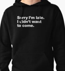 Sorry I'm late. I didn't want to come. Pullover Hoodie