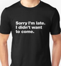 Sorry I'm late. I didn't want to come. Unisex T-Shirt