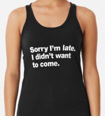 Sorry I'm late. I didn't want to come. Racerback Tank Top