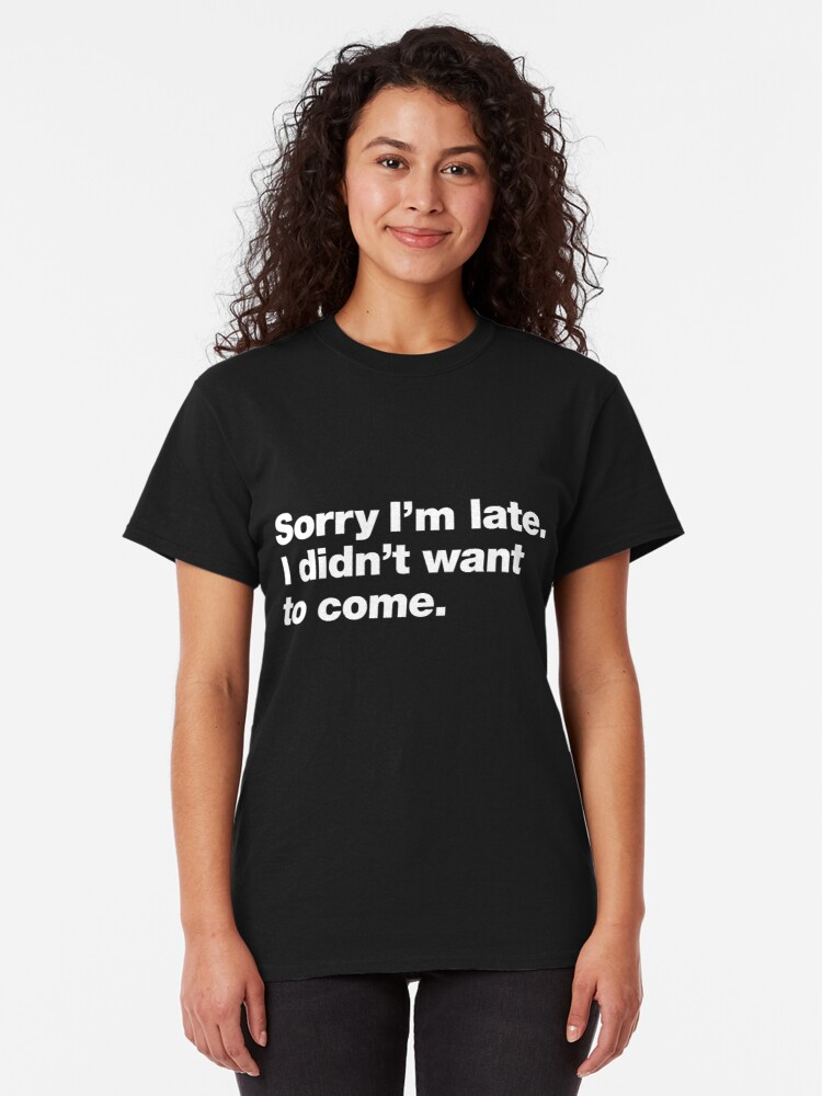 Alternate view of Sorry I'm late. I didn't want to come. Classic T-Shirt