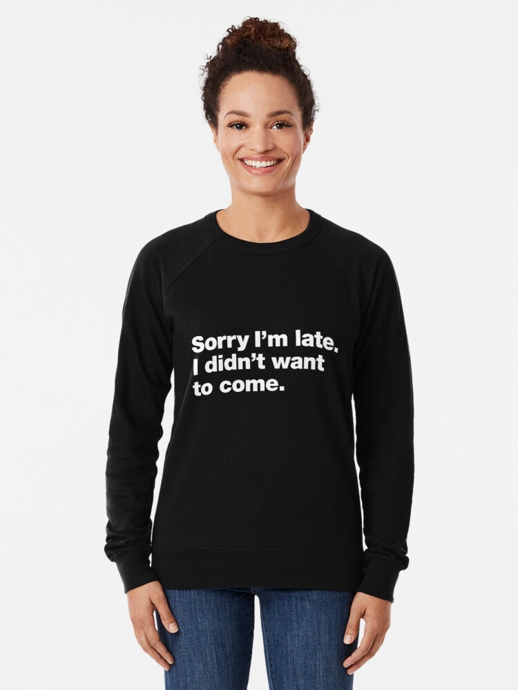 Alternate view of Sorry I'm late. I didn't want to come. Lightweight Sweatshirt