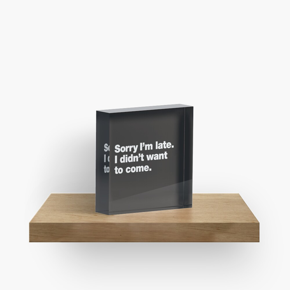 Sorry I'm late. I didn't want to come. Acrylic Block