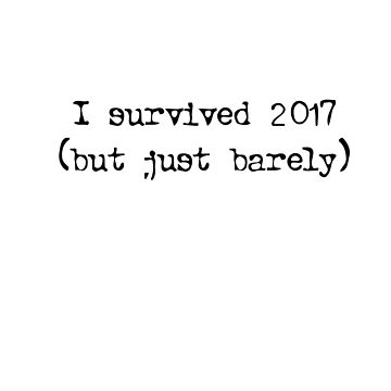 I survived 2017 (But Just Barely) by LoneSheepdog