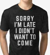 Sorry I'm Late Funny Quote Tri-blend T-Shirt
