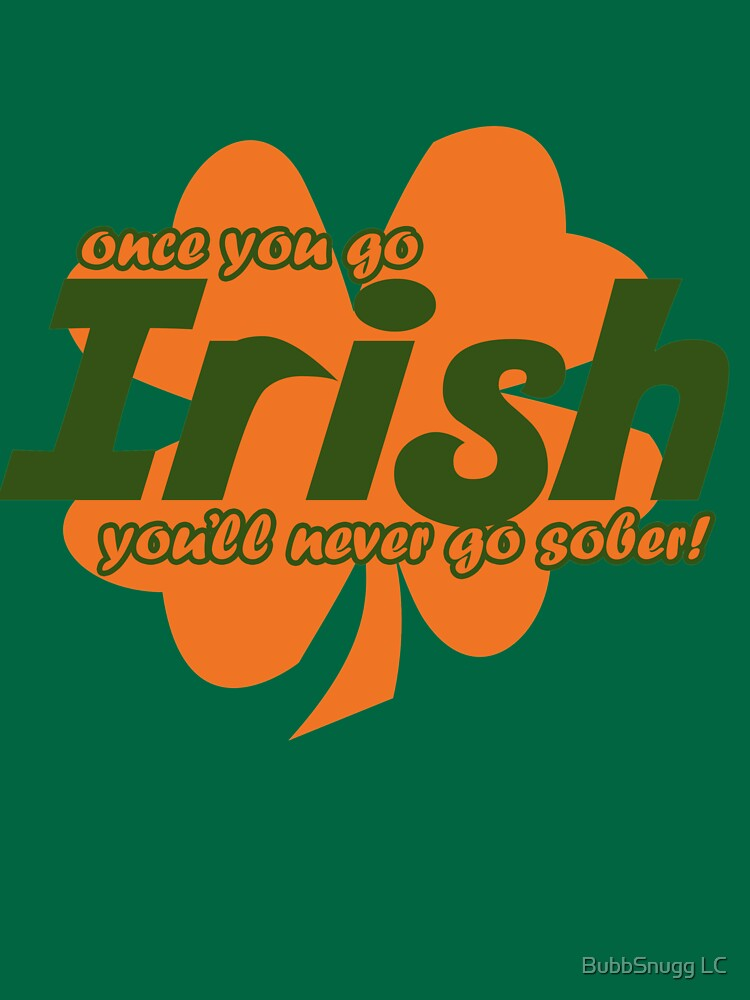 Once You Go Irish, You'll Never Go Sober by Boogiemonst