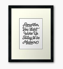 Remember You Didn't Wake Up Today to Become Mediocre   Framed Print