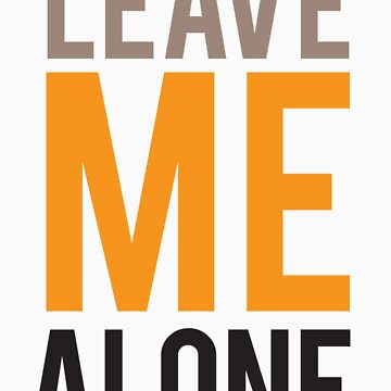 LEAVE ME ALONE (color)  by typetypeteetees