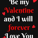 Be My Valentine And I Will Forever Love You T-Shirt by SimplyScene