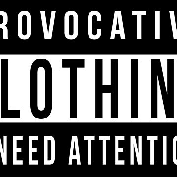 Provocative Clothing I Need Attention by GobbleWobble