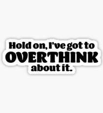 Hold on, I've got to OVERTHINK about it. Sticker