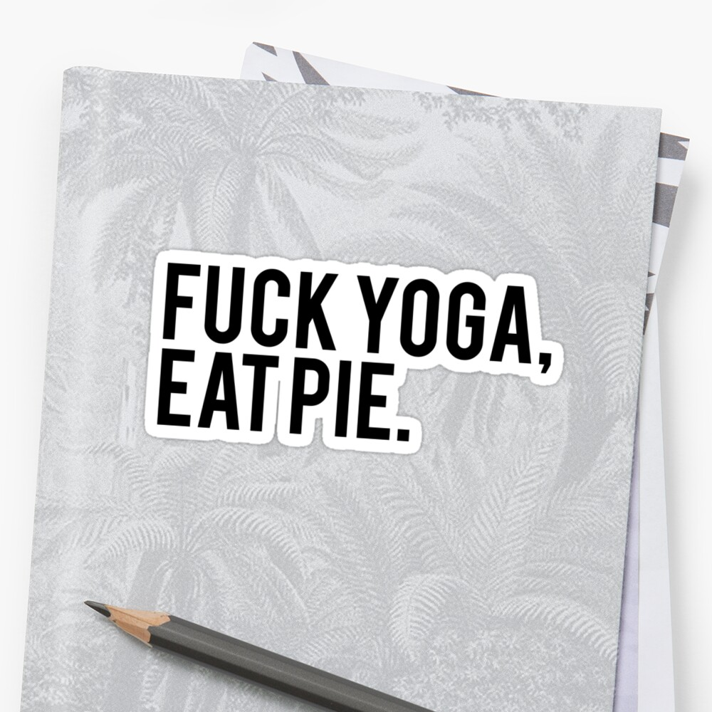 F**k Yoga, Eat Pie by muttongrass