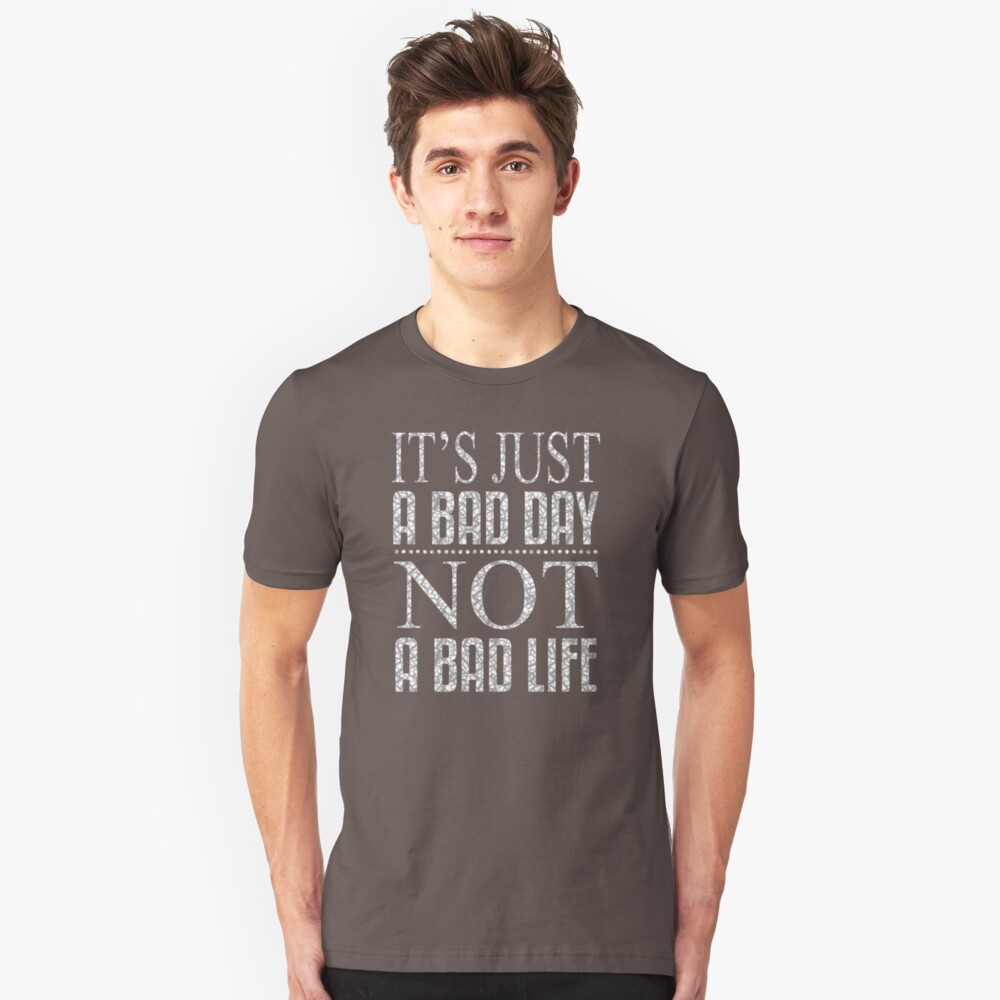 It Is Just A Bad Day Not A Bad Life BW938 Trending Unisex T-Shirt Front