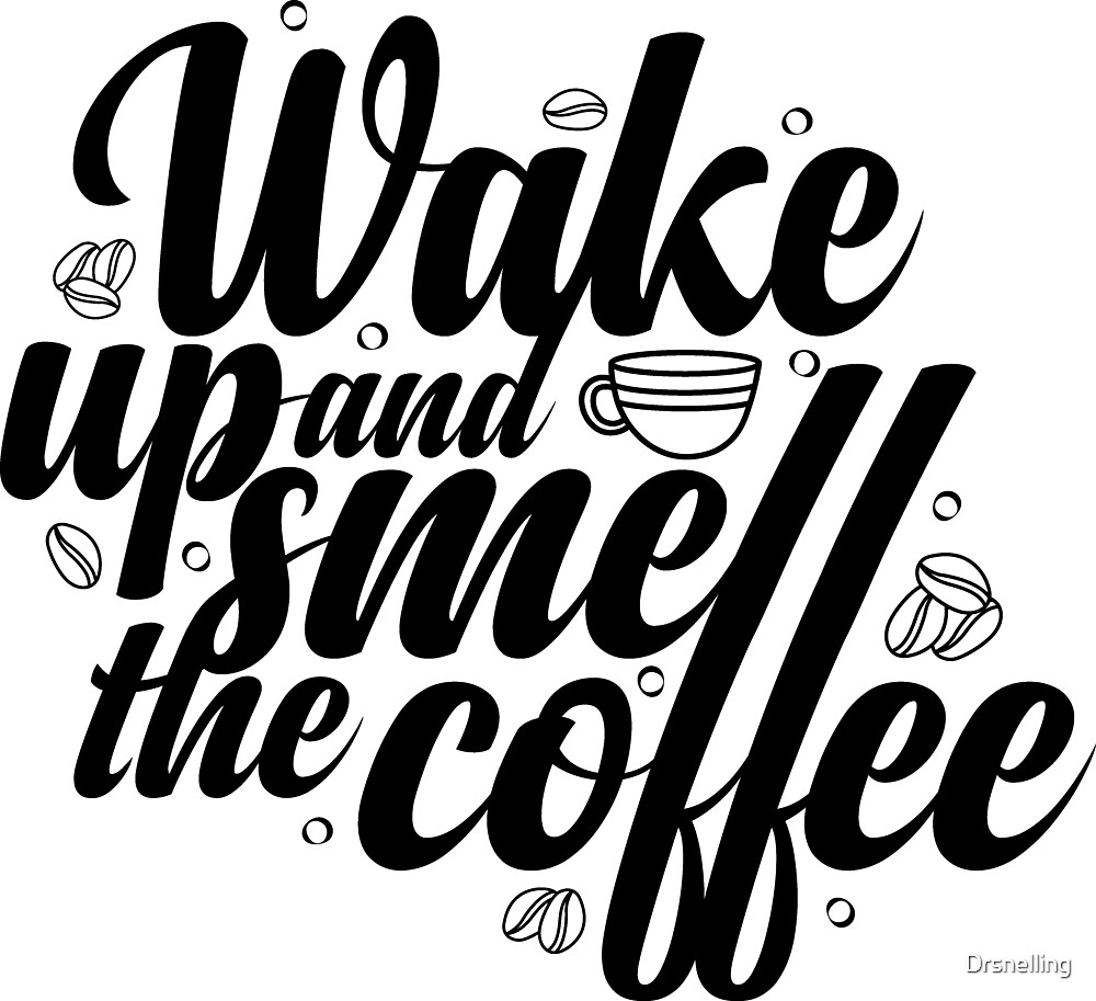 Wake Up and Smell the Coffee! by Drsnelling