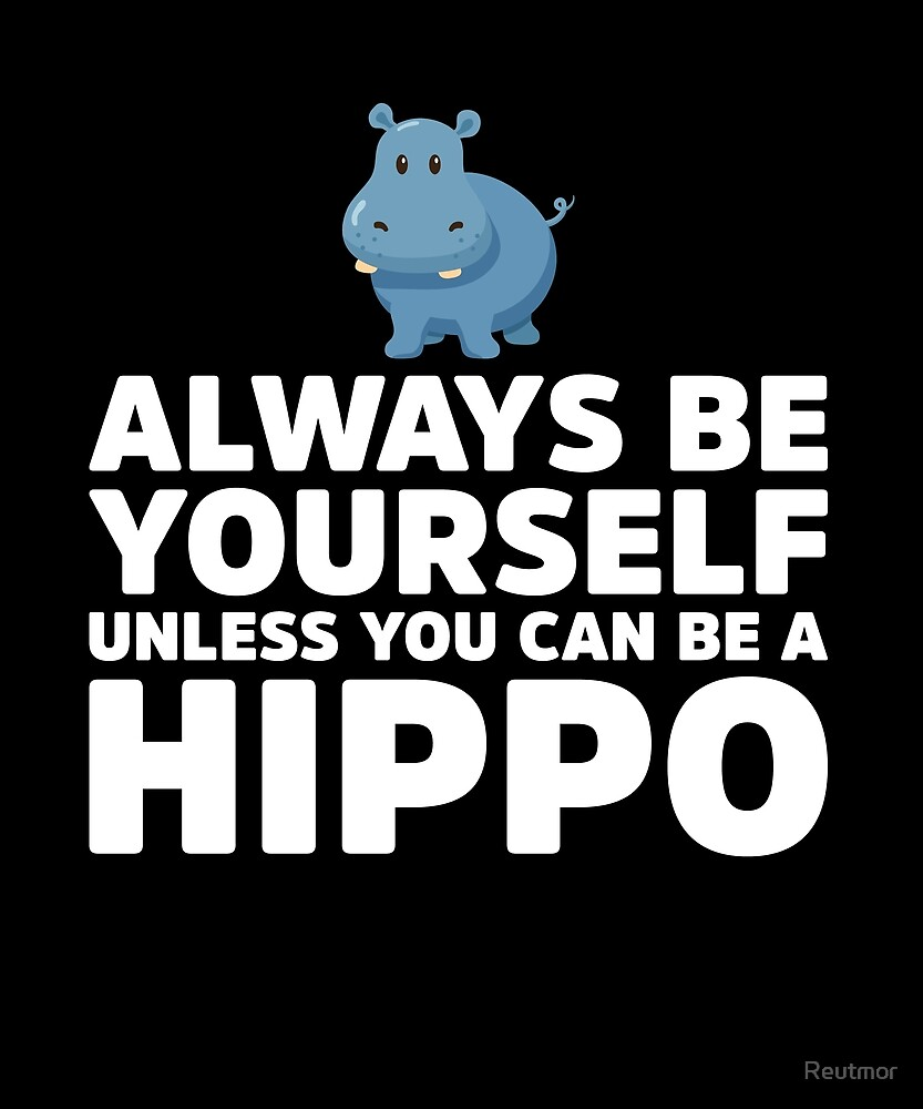 Always be yourself unless you can be a hippo by Reutmor