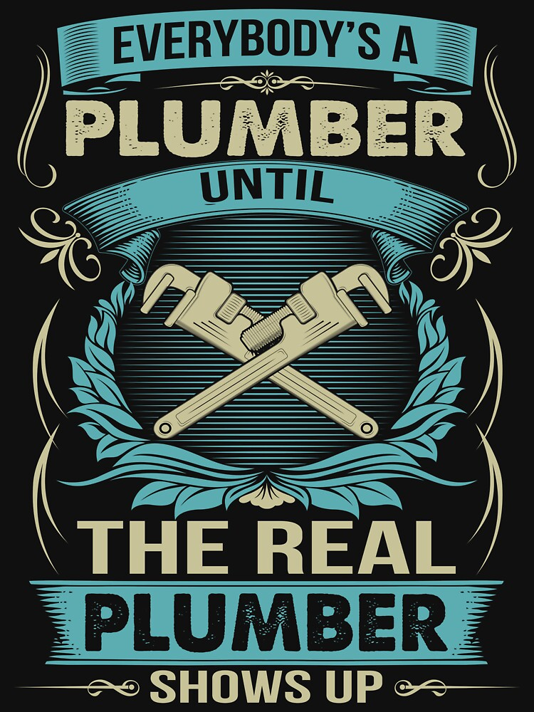 EVERYBODY IS A PLUMBER by todayshirt
