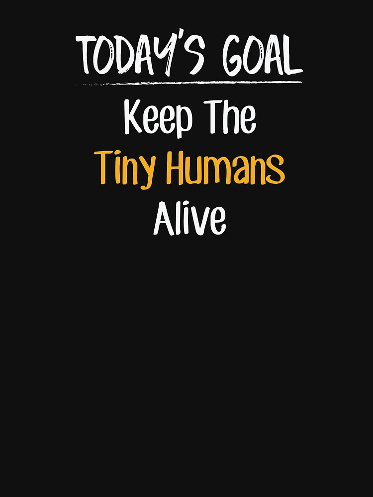 Today's Goal Keep The Tiny Humans Alive Funny  by BUBLTEES