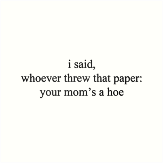 Hoe Quotes: Whoever Threw That Paper, Your Mom's A Hoe