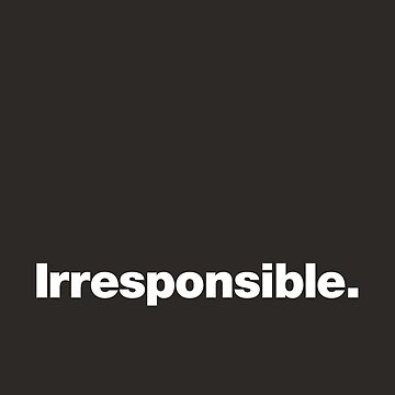 Irresponsible by chestify