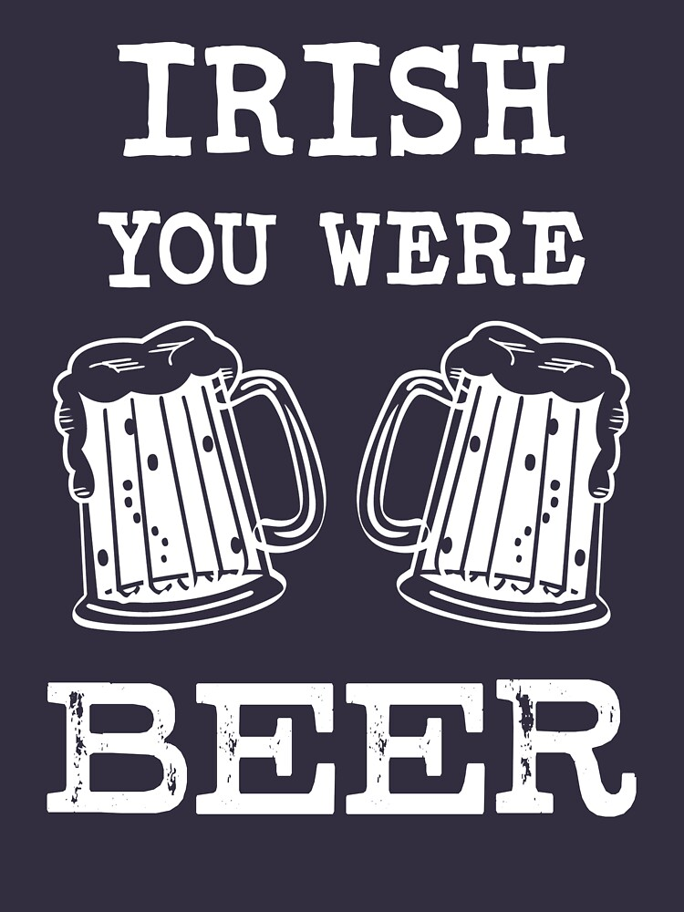 Irish you were Beer funny saying T-shirt by worksaheart