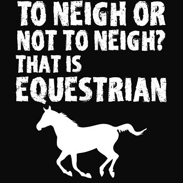 Horse Funny Design - To Neigh Or Not To Neigh That Is Equestrian by kudostees