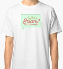Who's Brian? Classic T-Shirt