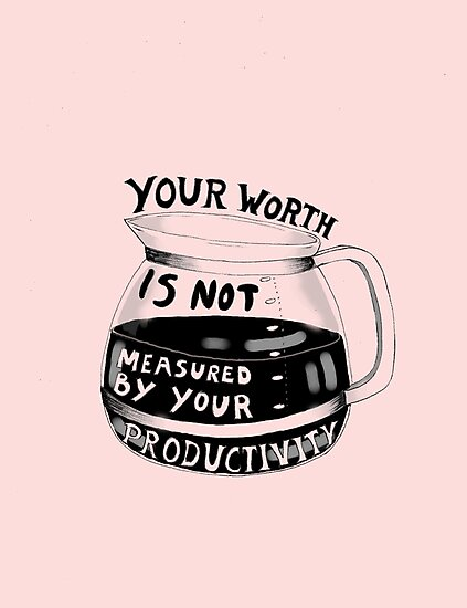 Image result for your worth is not measured by your productivity