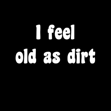 I Feel Old As Dirt by FindURTreasures
