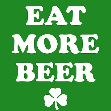 Eat More Beer - St Patricks Day by yelly123
