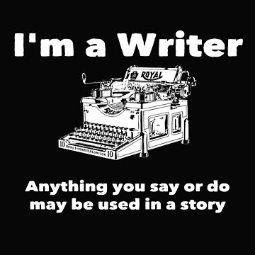 Writer Funny Design - Im A Writer Anything You Say Or Do May Be Used In A Story by kudostees