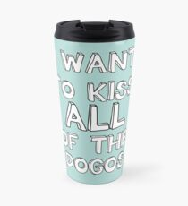 I WANT TO KISS ALL OF THE DOGOS Travel Mug
