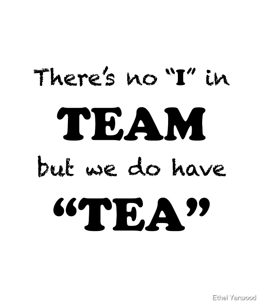 """There's no """"I"""" in """"TEAM"""" but we do have """"TEA"""" by Ethel Yarwood"""